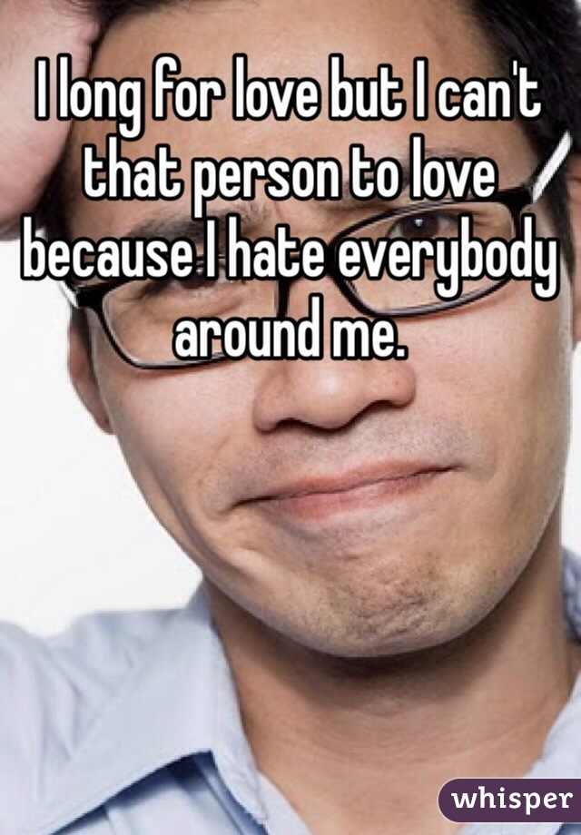 I long for love but I can't that person to love because I hate everybody around me.