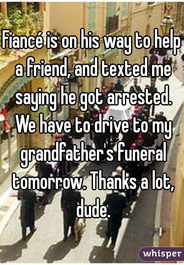 Fiancé is on his way to help a friend, and texted me saying he got arrested. We have to drive to my grandfather's funeral tomorrow. Thanks a lot, dude.
