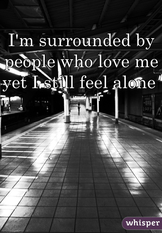 I'm surrounded by people who love me yet I still feel alone