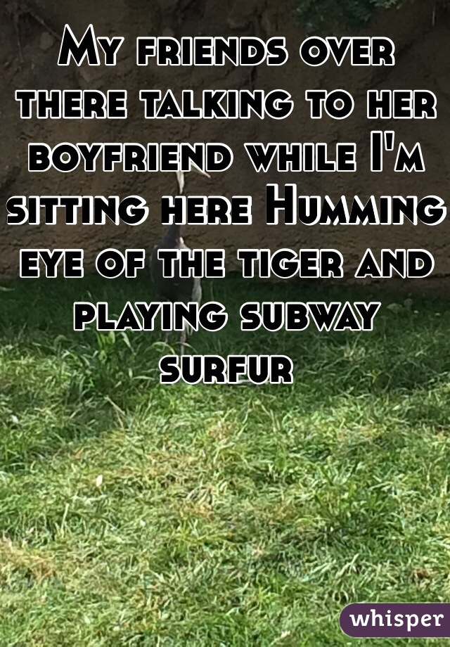My friends over there talking to her boyfriend while I'm sitting here Humming eye of the tiger and playing subway surfur