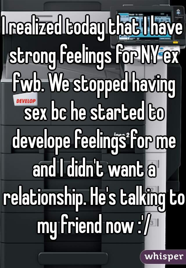 I realized today that I have strong feelings for NY ex fwb. We stopped having sex bc he started to develope feelings for me and I didn't want a relationship. He's talking to my friend now :'/