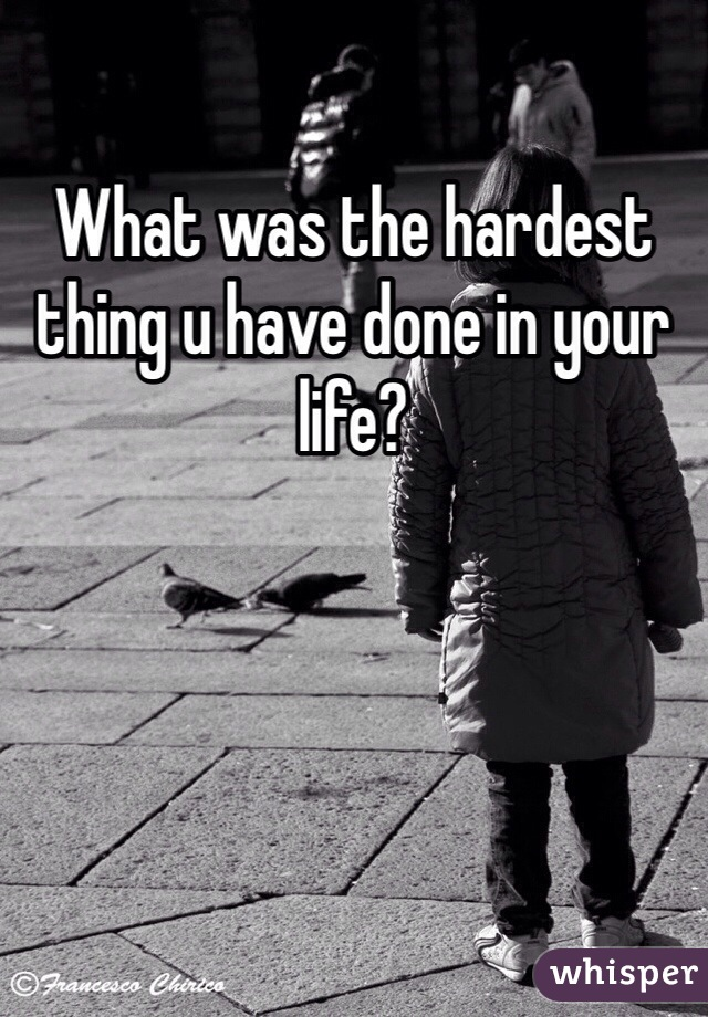 What was the hardest thing u have done in your life?