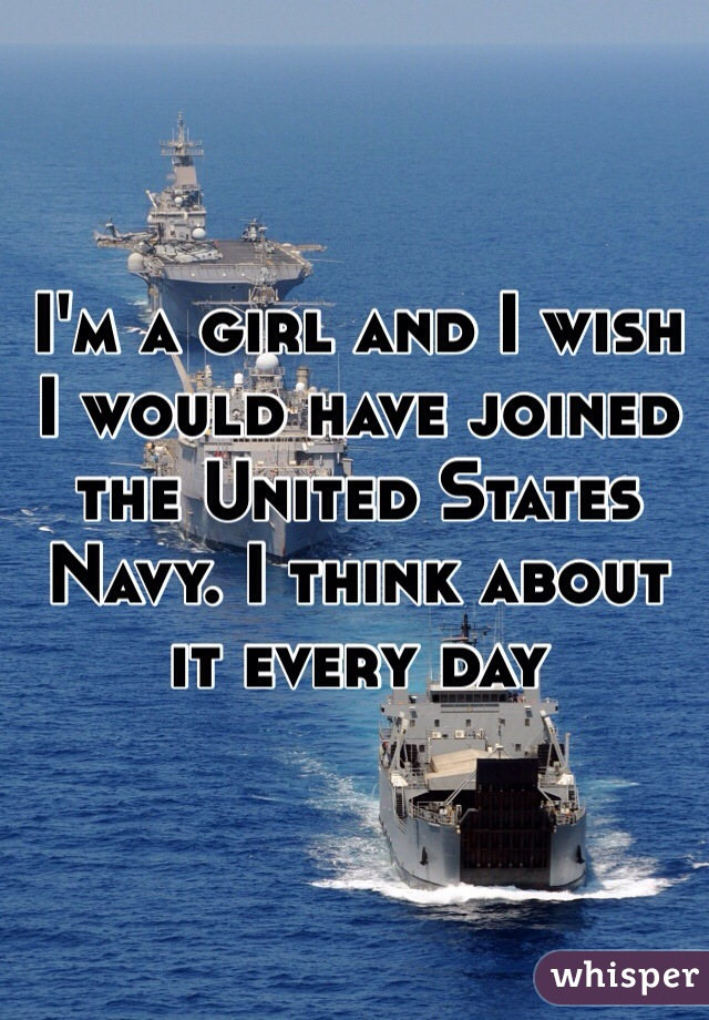 I'm a girl and I wish I would have joined the United States Navy. I think about it every day