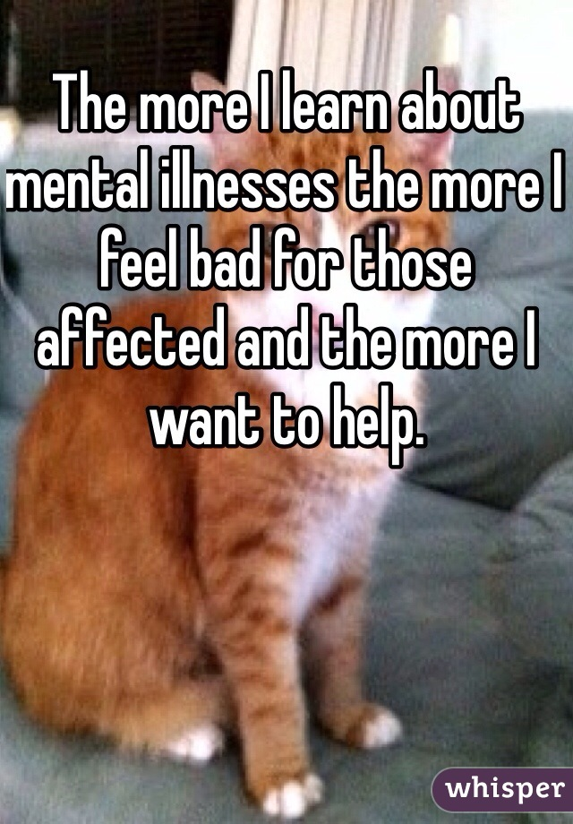 The more I learn about mental illnesses the more I feel bad for those affected and the more I want to help.