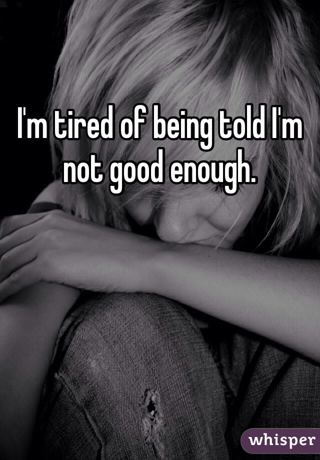 I'm tired of being told I'm not good enough.