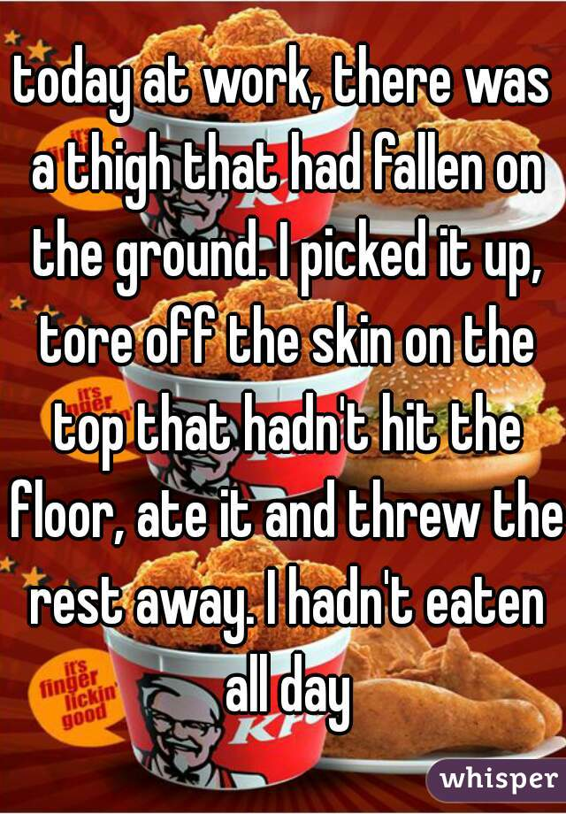 today at work, there was a thigh that had fallen on the ground. I picked it up, tore off the skin on the top that hadn't hit the floor, ate it and threw the rest away. I hadn't eaten all day