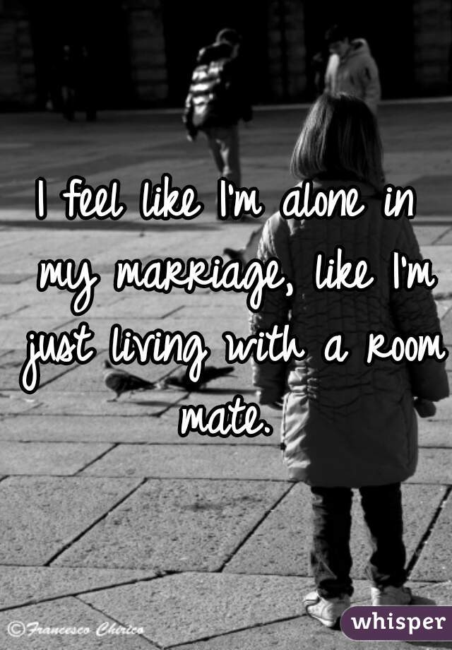 I feel like I'm alone in my marriage, like I'm just living with a room mate.