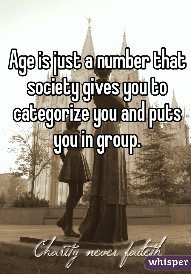 Age is just a number that society gives you to categorize you and puts you in group.
