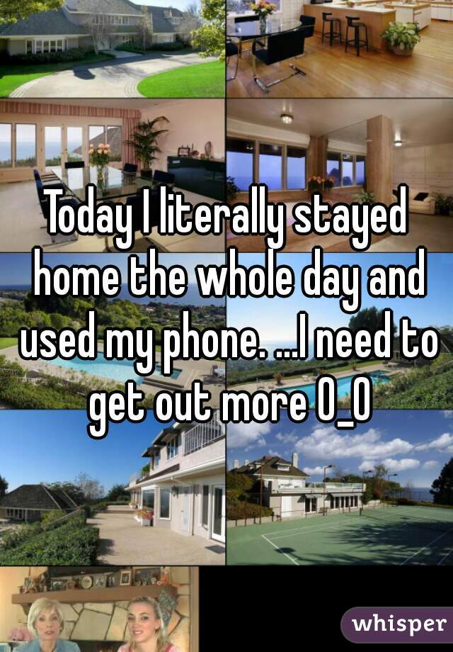 Today I literally stayed home the whole day and used my phone. ...I need to get out more 0_0