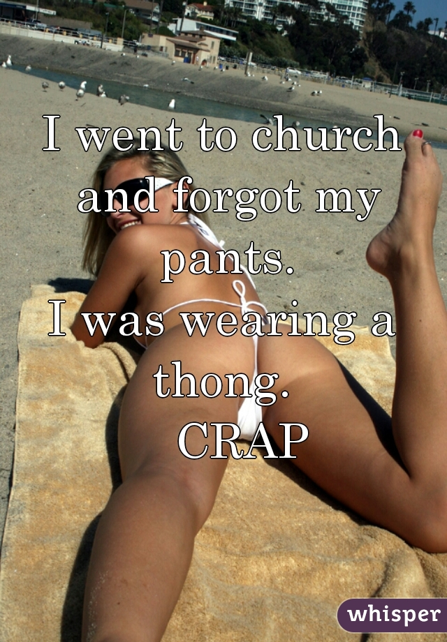 I went to church and forgot my pants. I was wearing a thong.      CRAP