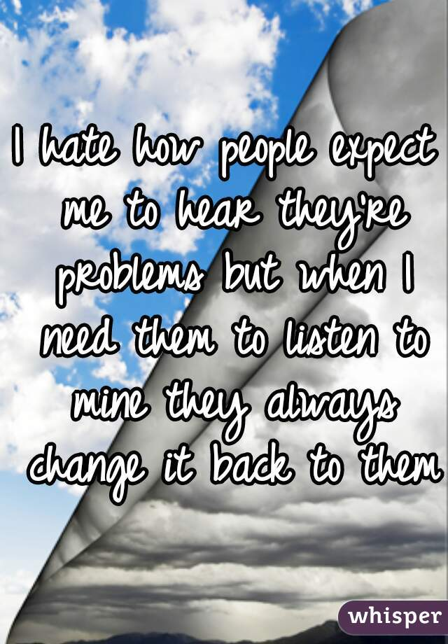 I hate how people expect me to hear they're problems but when I need them to listen to mine they always change it back to them