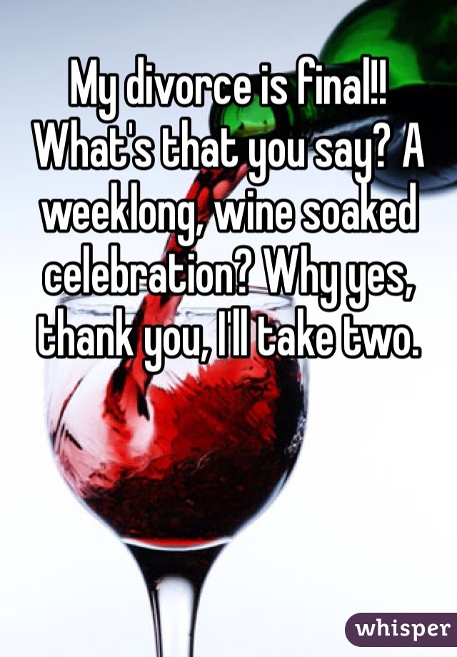 My divorce is final!! What's that you say? A weeklong, wine soaked celebration? Why yes, thank you, I'll take two.