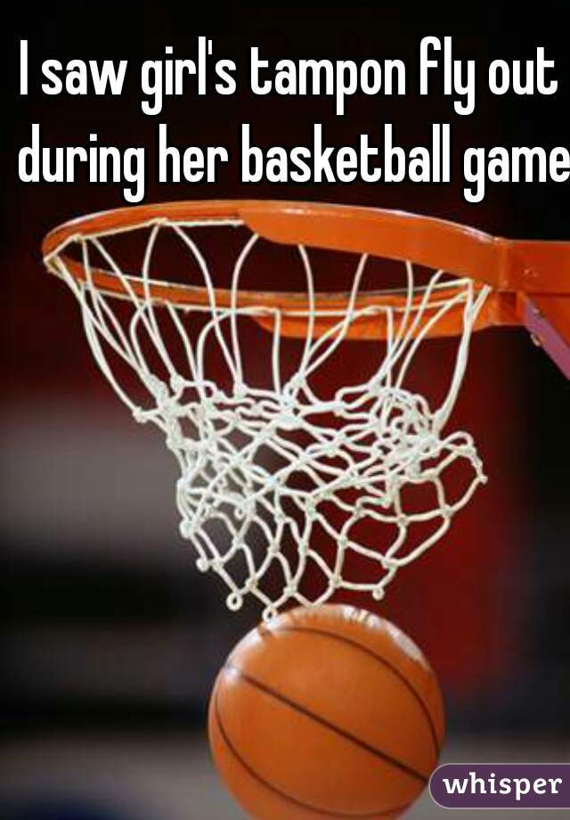 I saw girl's tampon fly out during her basketball game