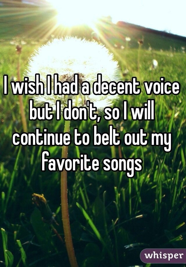 I wish I had a decent voice but I don't, so I will continue to belt out my favorite songs