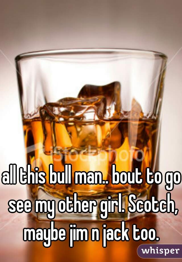 all this bull man.. bout to go see my other girl. Scotch, maybe jim n jack too.