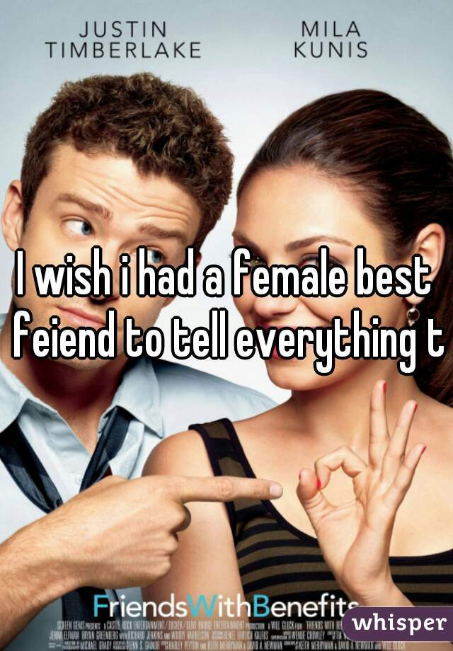 I wish i had a female best feiend to tell everything to