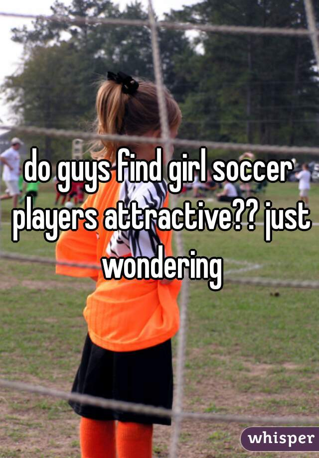 do guys find girl soccer players attractive?? just wondering