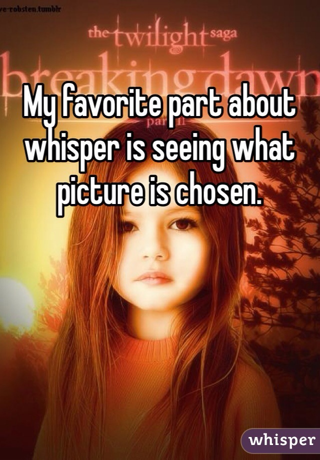 My favorite part about whisper is seeing what picture is chosen.