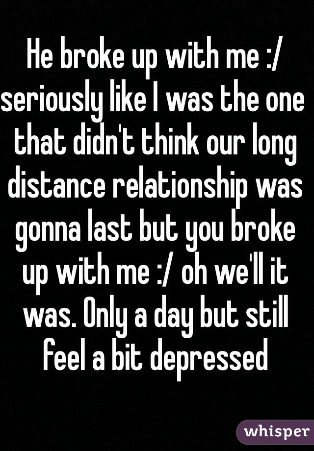 He broke up with me :/ seriously like I was the one that didn't think our long distance relationship was gonna last but you broke up with me :/ oh we'll it was. Only a day but still feel a bit depressed