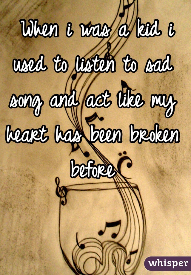 When i was a kid i used to listen to sad song and act like my heart has been broken before
