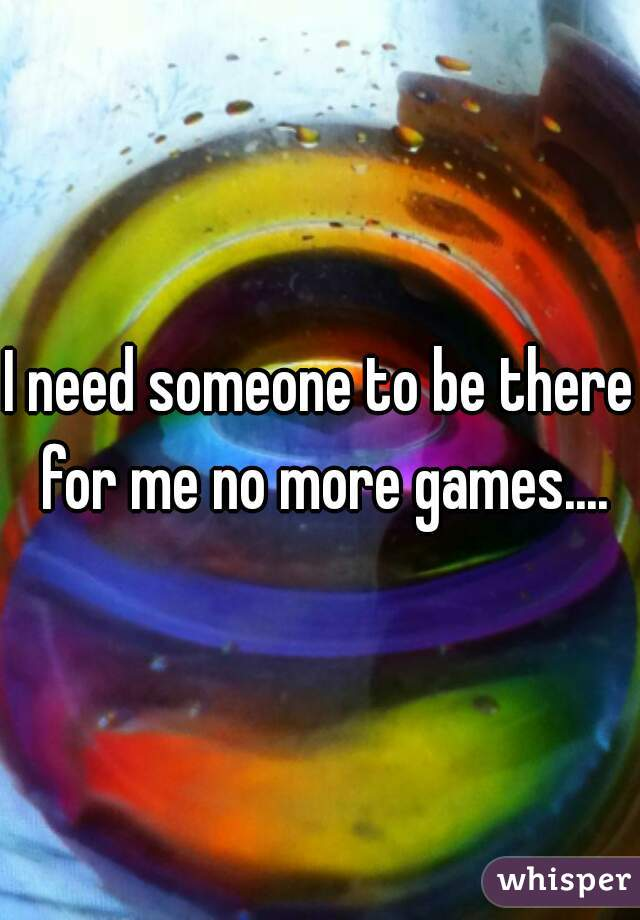I need someone to be there for me no more games....
