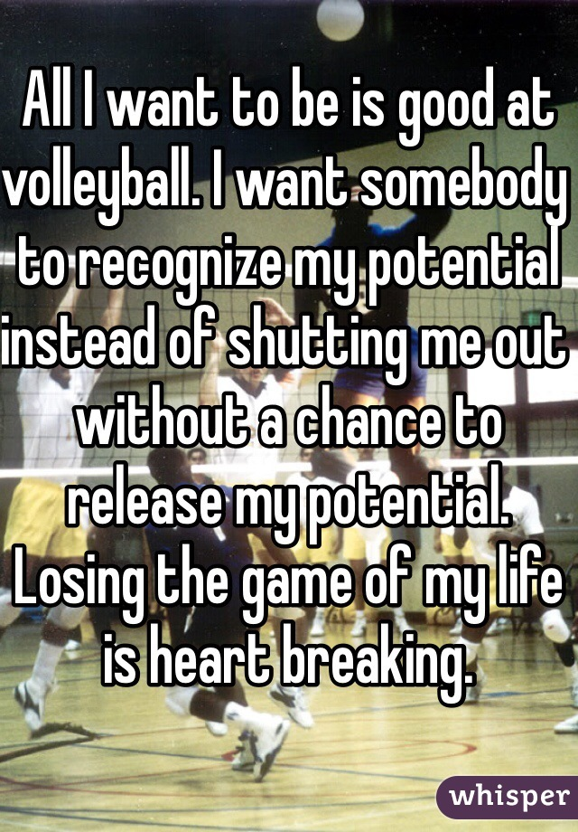 All I want to be is good at volleyball. I want somebody to recognize my potential instead of shutting me out without a chance to release my potential. Losing the game of my life is heart breaking.