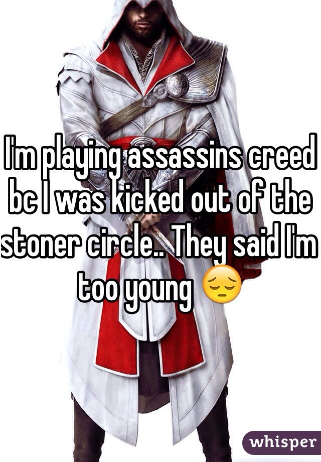 I'm playing assassins creed bc I was kicked out of the stoner circle.. They said I'm too young 😔
