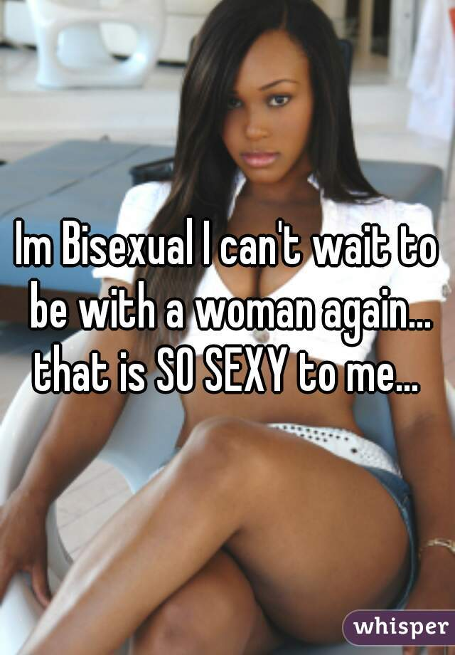 Im Bisexual I can't wait to be with a woman again... that is SO SEXY to me...