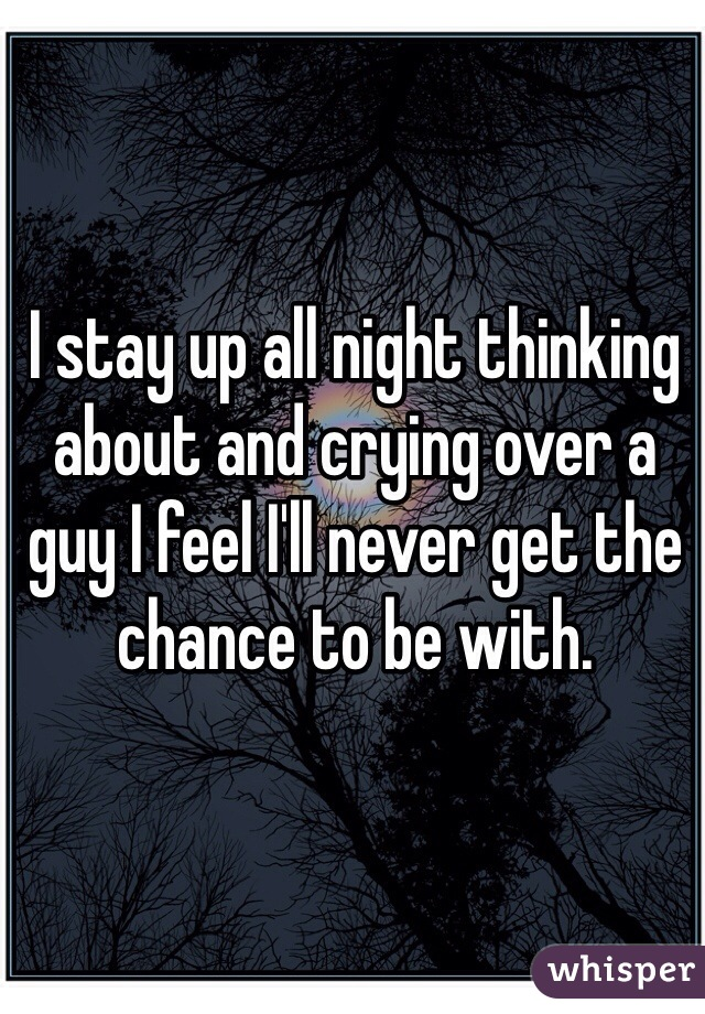 I stay up all night thinking about and crying over a guy I feel I'll never get the chance to be with.