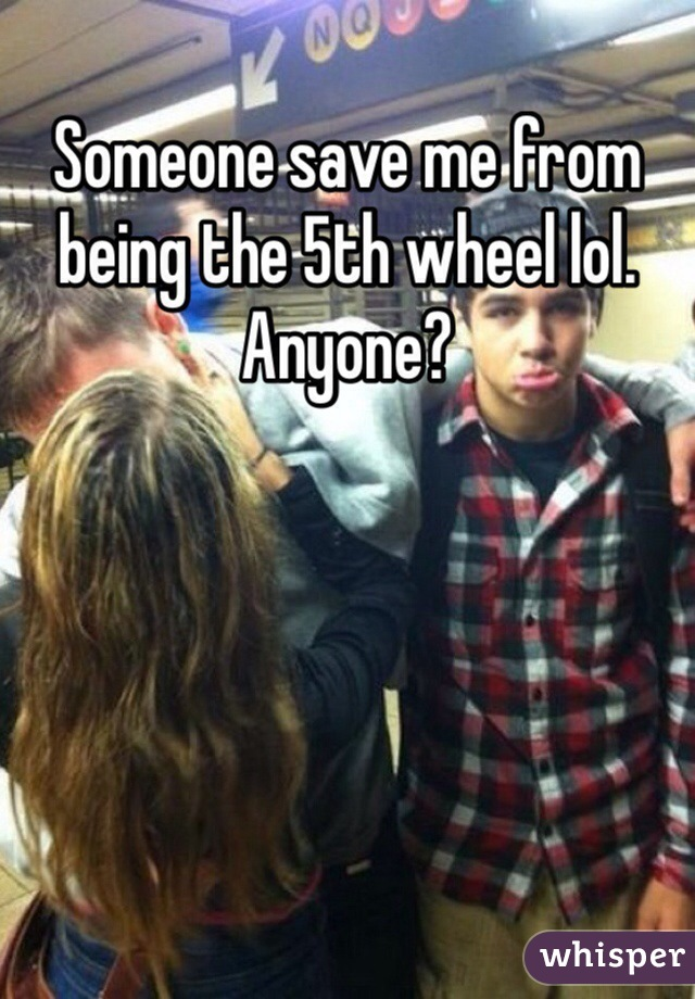 Someone save me from being the 5th wheel lol. Anyone?
