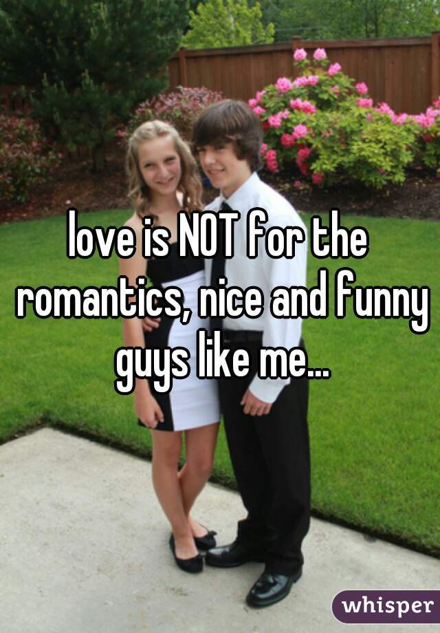 love is NOT for the romantics, nice and funny guys like me...