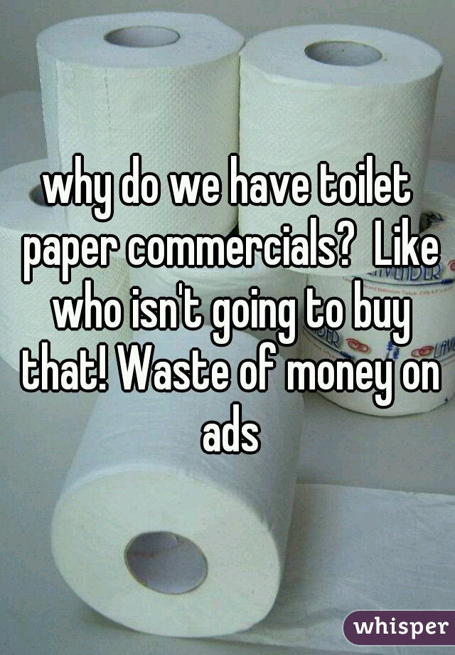 why do we have toilet paper commercials like who isn t going to buy