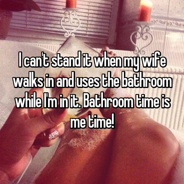 I can't stand it when my wife walks in and uses the bathroom while I'm in it. Bathroom time is me time!