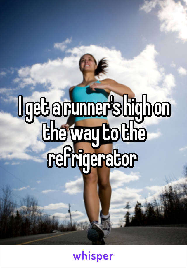 I get a runner's high on the way to the refrigerator