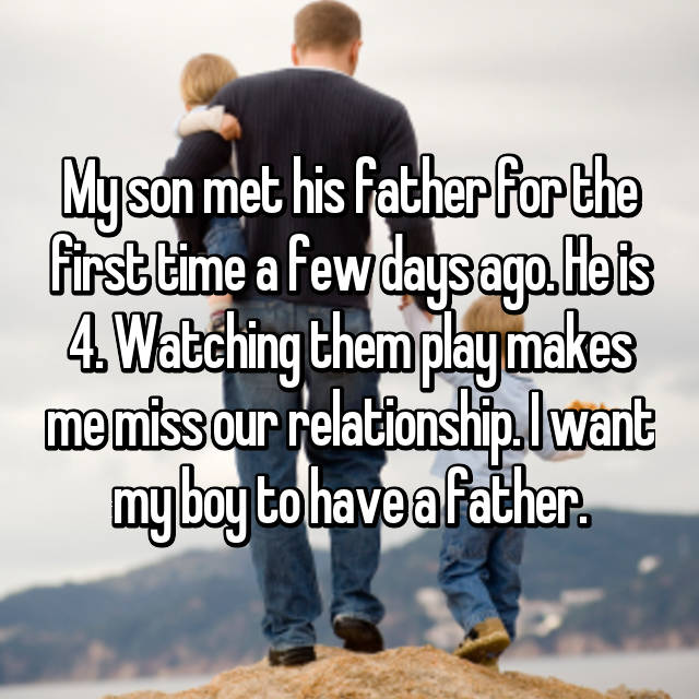 My son met his father for the first time a few days ago. He is 4. Watching them play makes me miss our relationship. I want my boy to have a father.