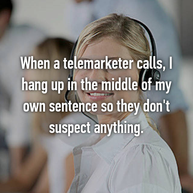 When a telemarketer calls, I hang up in the middle of my own sentence so they don't suspect anything.