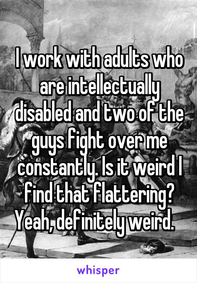 I work with adults who are intellectually disabled and two of the guys fight over me constantly. Is it weird I find that flattering? Yeah, definitely weird.