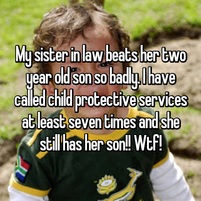 My sister in law beats her two year old son so badly. I have called child protective services at least seven times and she still has her son!! Wtf!