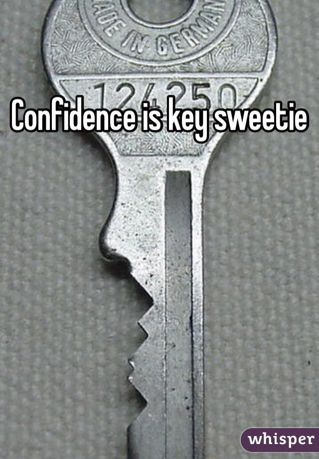 Confidence is key sweetie