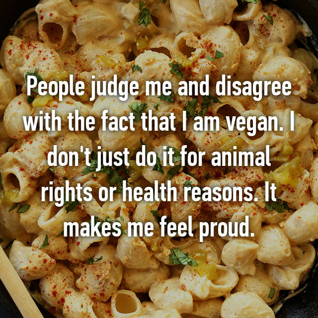 People judge me and disagree with the fact that I am vegan. I don't just do it for animal rights or health reasons. It makes me feel proud.