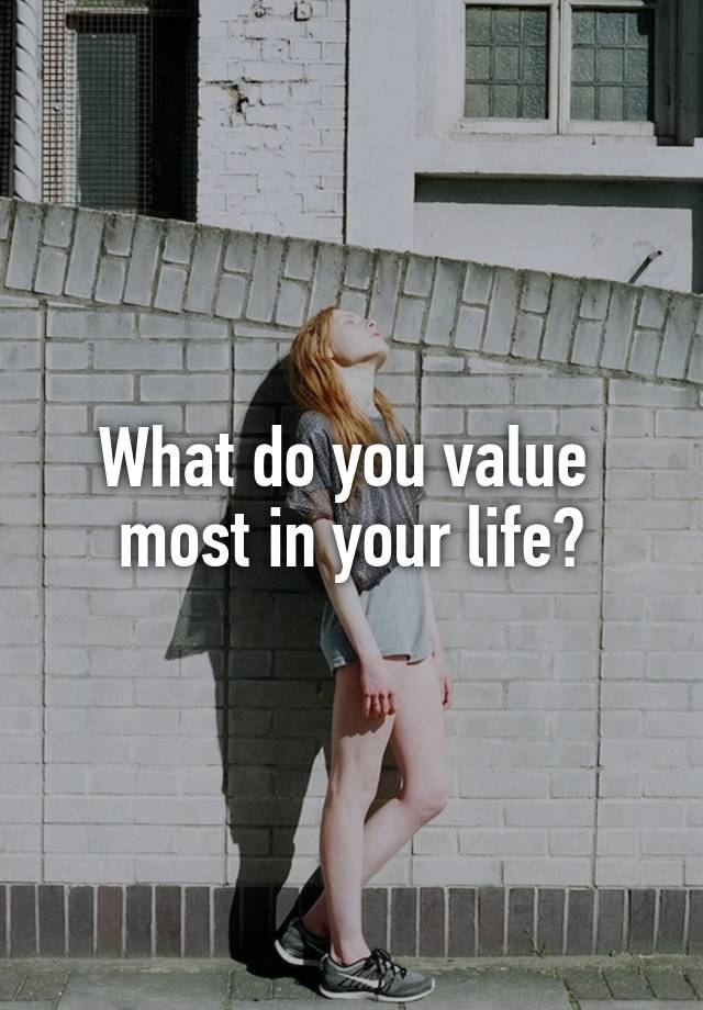 What do you value most in your life?