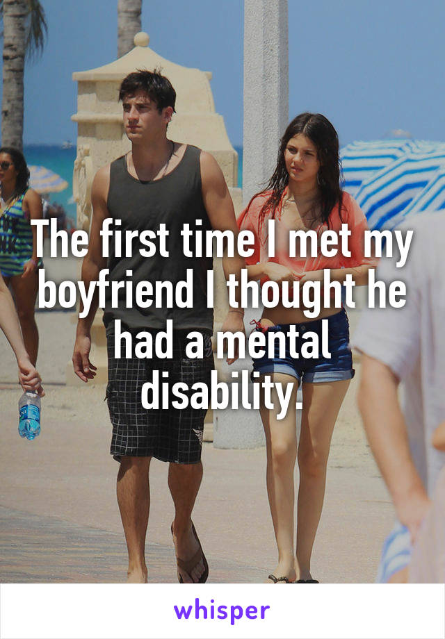 The first time I met my boyfriend I thought he had a mental disability.