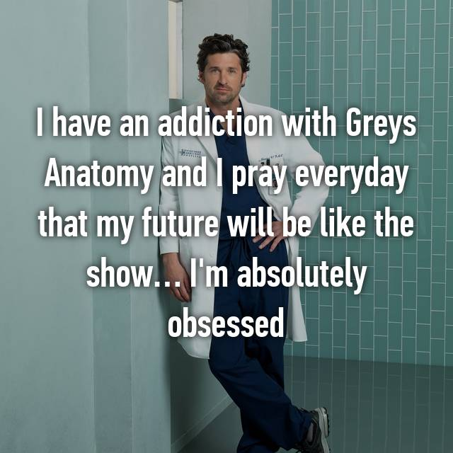 I have an addiction with Greys Anatomy and I pray everyday that my future will be like the show… I'm absolutely obsessed