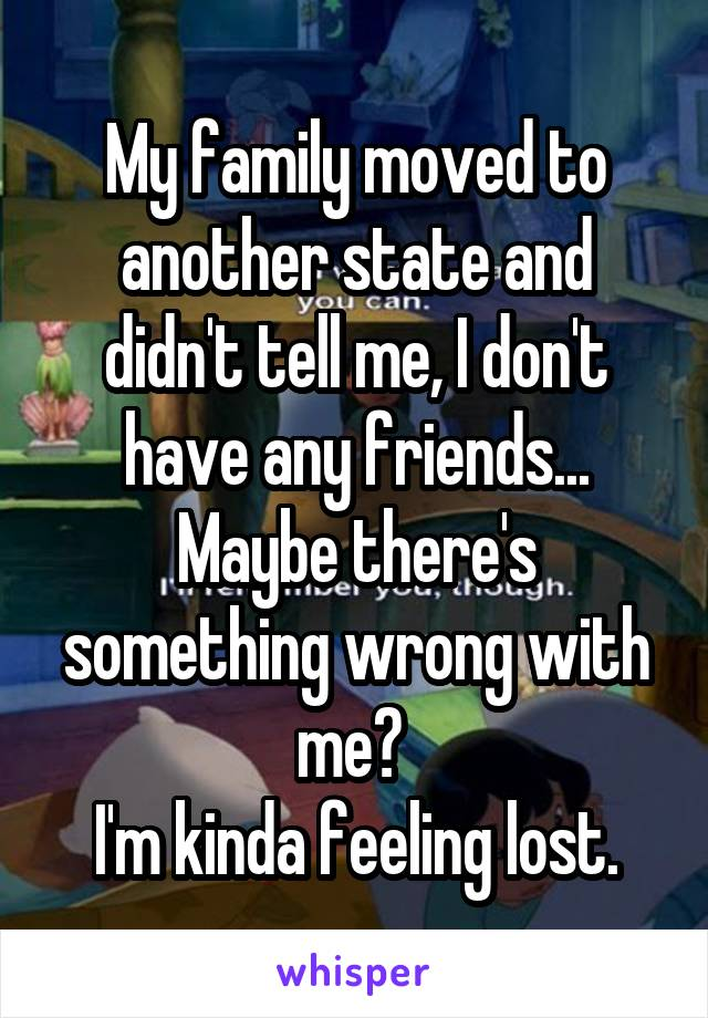 My family moved to another state and didn't tell me, I don't have any friends... Maybe there's something wrong with me?  I'm kinda feeling lost.