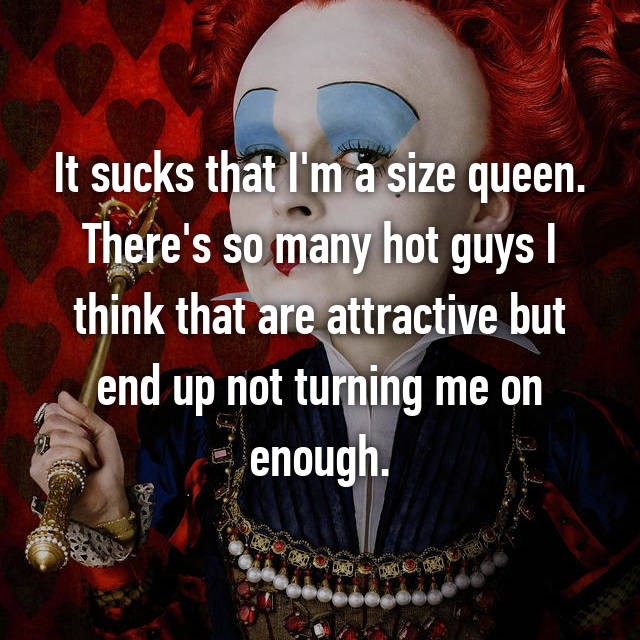 It sucks that I'm a size queen. There's so many hot guys I think that are attractive but end up not turning me on enough.