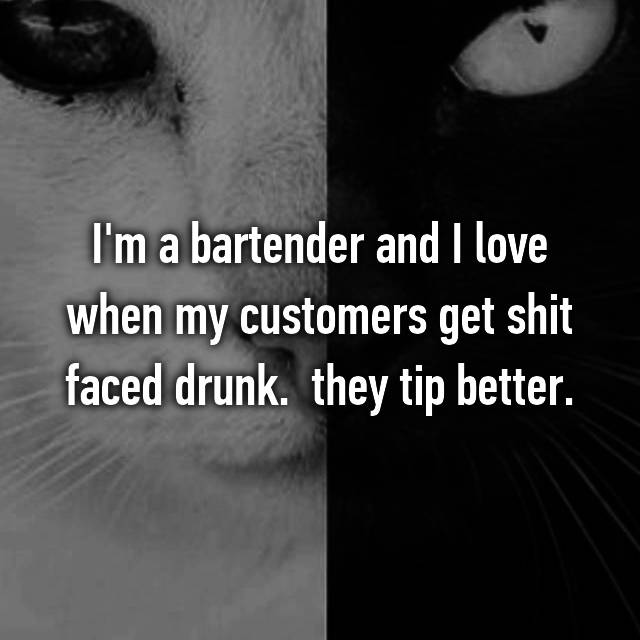 I'm a bartender and I love when my customers get shit faced drunk.  they tip better.