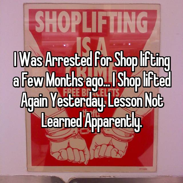 I Was Arrested for Shop lifting a Few Months ago... I Shop lifted Again Yesterday. Lesson Not Learned Apparently.