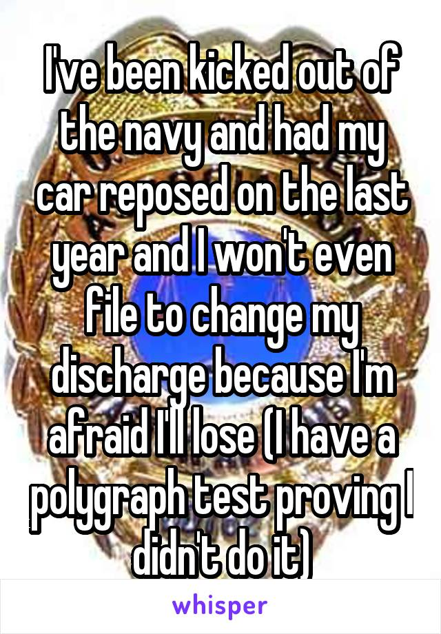 I've been kicked out of the navy and had my car reposed on the last year and I won't even file to change my discharge because I'm afraid I'll lose (I have a polygraph test proving I didn't do it)