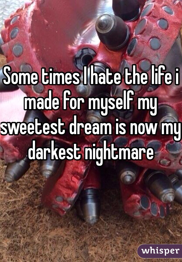 Some times I hate the life i made for myself my sweetest dream is now my darkest nightmare