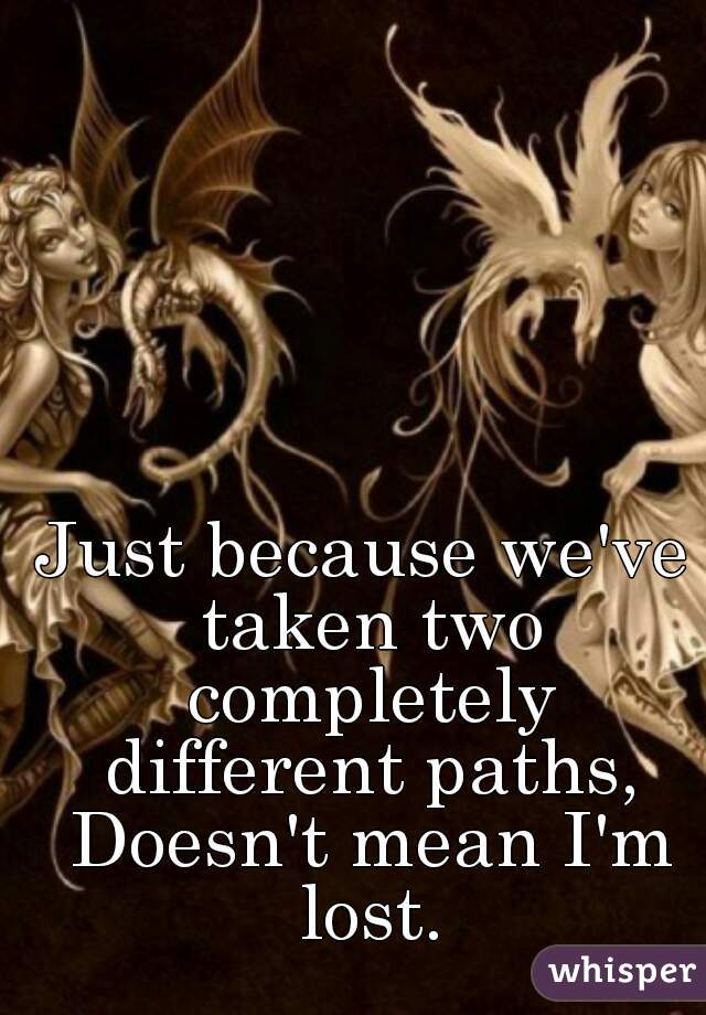 Just because we've taken two completely different paths, Doesn't mean I'm lost.